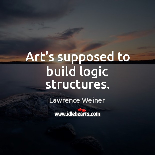 Art's supposed to build logic structures. Lawrence Weiner Picture Quote