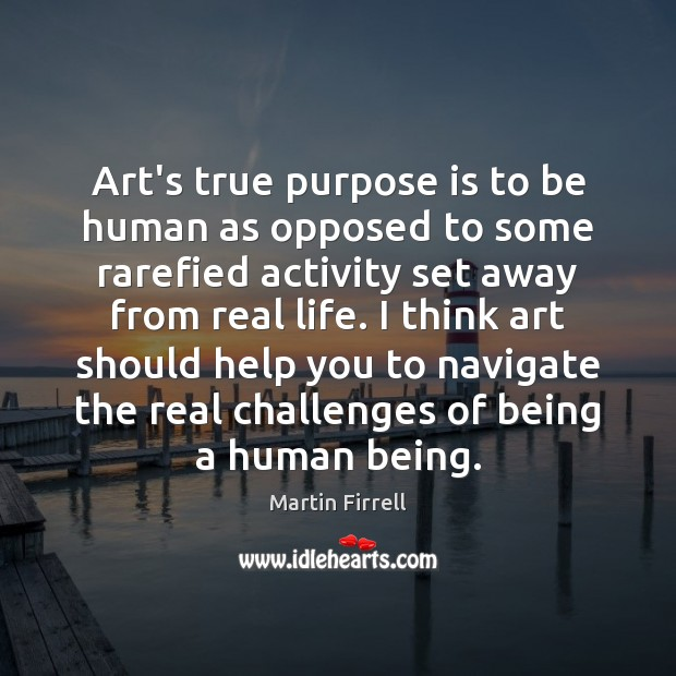 Art's true purpose is to be human as opposed to some rarefied Martin Firrell Picture Quote