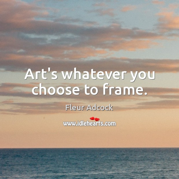 Art's whatever you choose to frame. Image