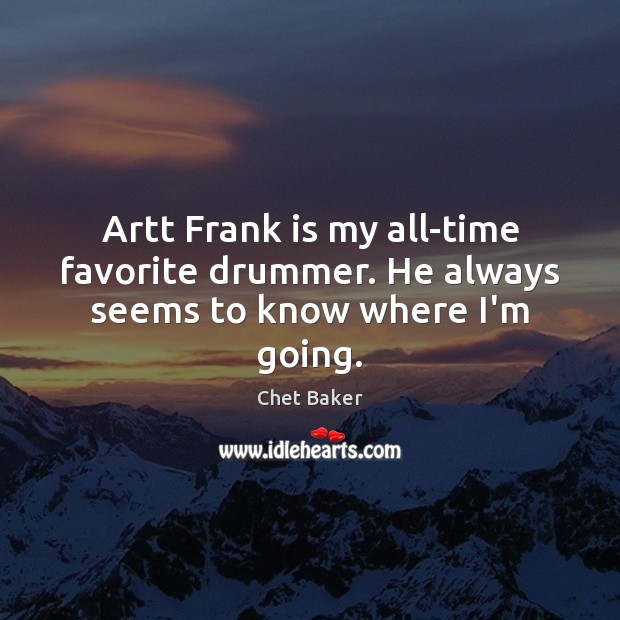 Artt Frank is my all-time favorite drummer. He always seems to know where I'm going. Image