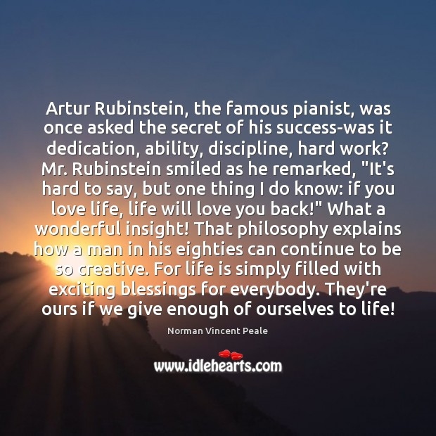 Artur Rubinstein, the famous pianist, was once asked the secret of his Norman Vincent Peale Picture Quote