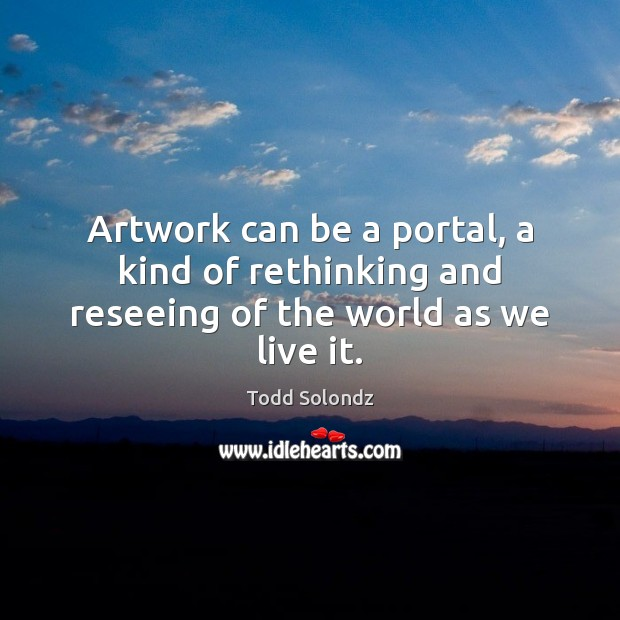 Image, Artwork can be a portal, a kind of rethinking and reseeing of the world as we live it.