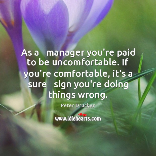 As a   manager you're paid to be uncomfortable. If you're comfortable, it's Peter Drucker Picture Quote
