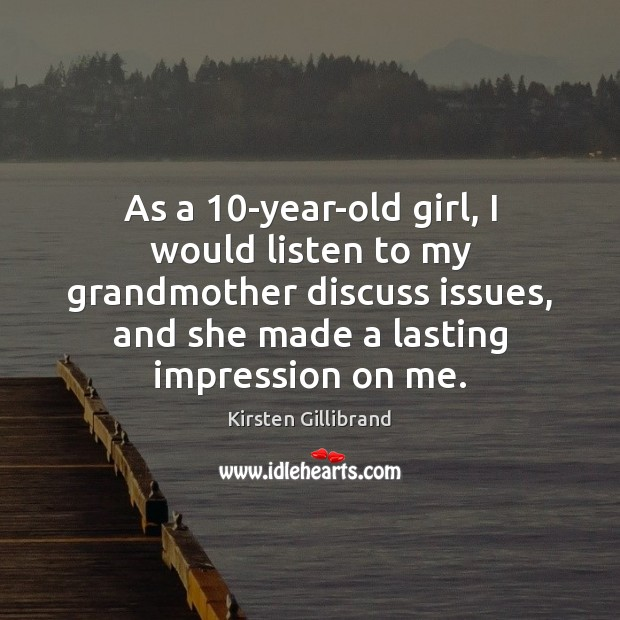 As a 10-year-old girl, I would listen to my grandmother discuss issues, Kirsten Gillibrand Picture Quote