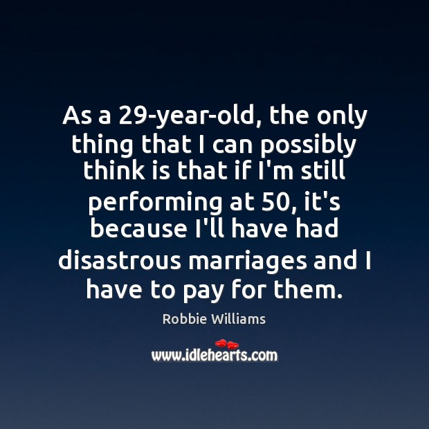 As a 29-year-old, the only thing that I can possibly think is Robbie Williams Picture Quote