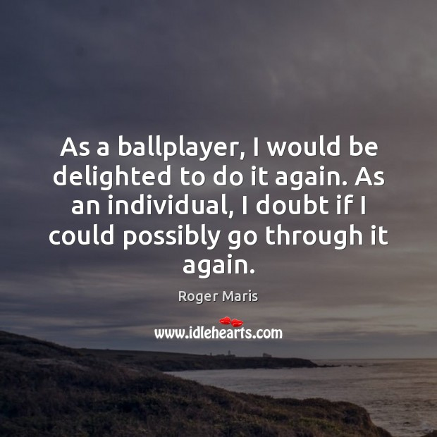 Image, As a ballplayer, I would be delighted to do it again. As