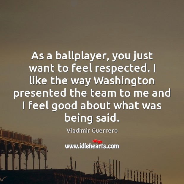 Image, As a ballplayer, you just want to feel respected. I like the