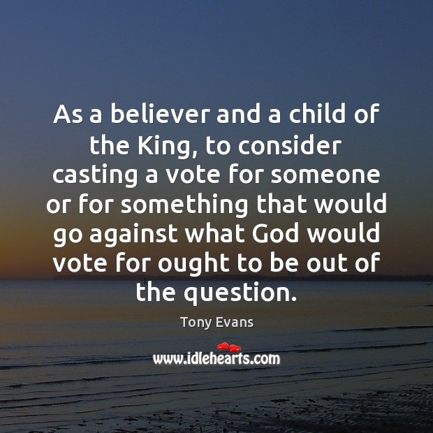 As a believer and a child of the King, to consider casting Tony Evans Picture Quote