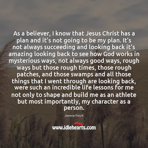 As a believer, I know that Jesus Christ has a plan and Jennie Finch Picture Quote