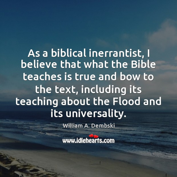 As a biblical inerrantist, I believe that what the Bible teaches is William A. Dembski Picture Quote