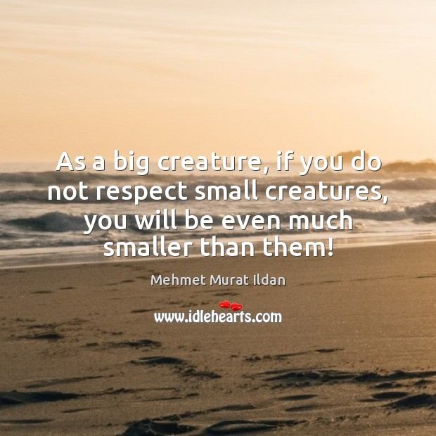 Image, As a big creature, if you do not respect small creatures, you