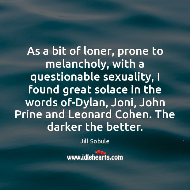 As a bit of loner, prone to melancholy, with a questionable sexuality, Image