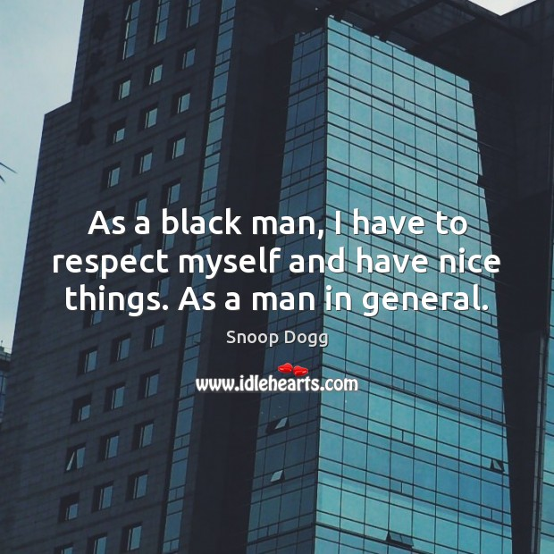 As a black man, I have to respect myself and have nice things. As a man in general. Snoop Dogg Picture Quote