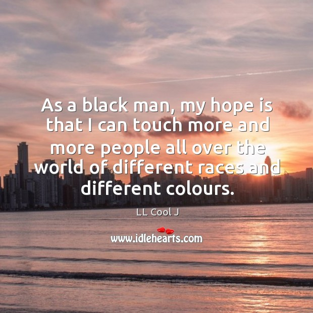 As a black man, my hope is that I can touch more and more people all over the world of different races and different colours. Image