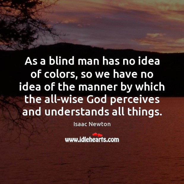 Isaac Newton Picture Quote image saying: As a blind man has no idea of colors, so we have