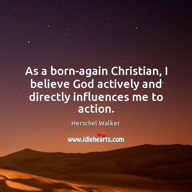 As a born-again Christian, I believe God actively and directly influences me to action. Image