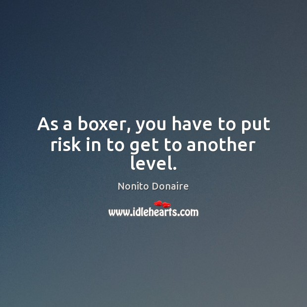 As a boxer, you have to put risk in to get to another level. Nonito Donaire Picture Quote