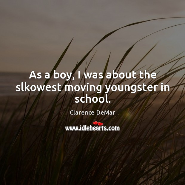 As a boy, I was about the slkowest moving youngster in school. Clarence DeMar Picture Quote