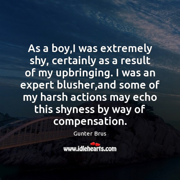 As a boy,I was extremely shy, certainly as a result of Image
