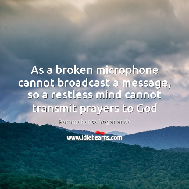 As a broken microphone cannot broadcast a message, so a restless mind Paramahansa Yogananda Picture Quote