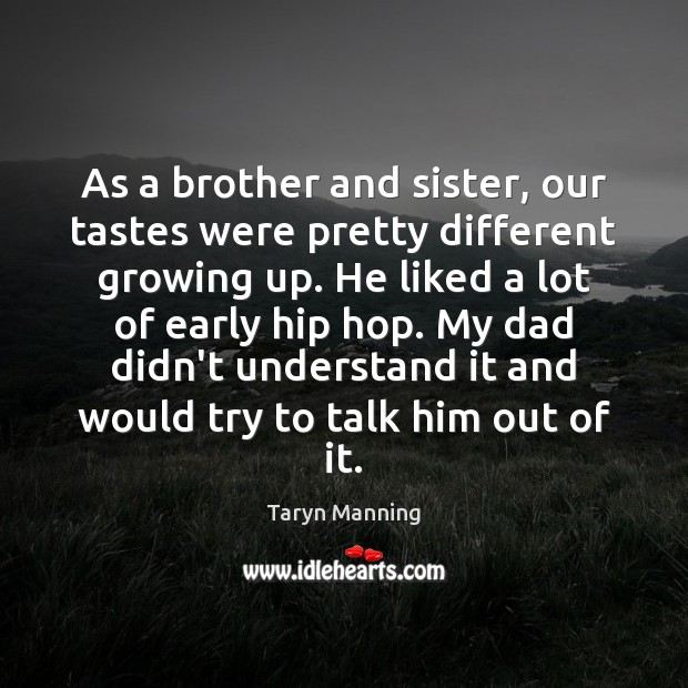 As a brother and sister, our tastes were pretty different growing up. Taryn Manning Picture Quote