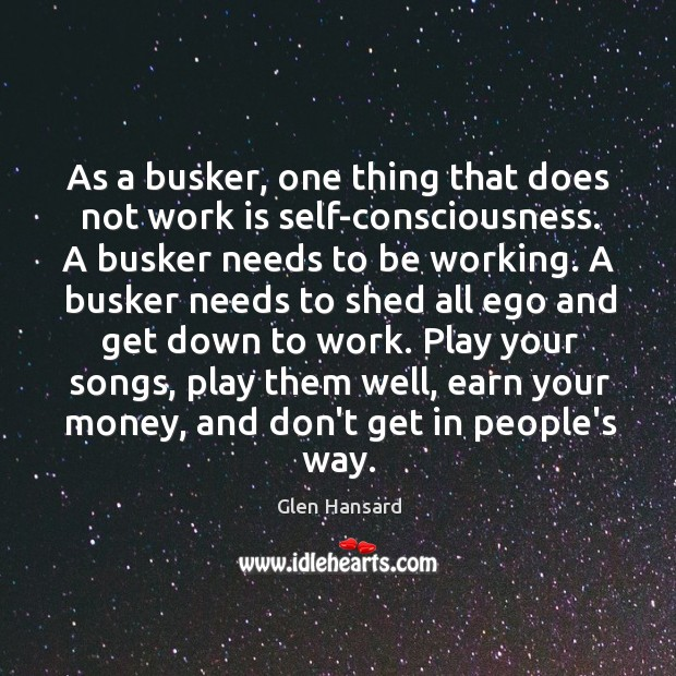 As a busker, one thing that does not work is self-consciousness. A Image