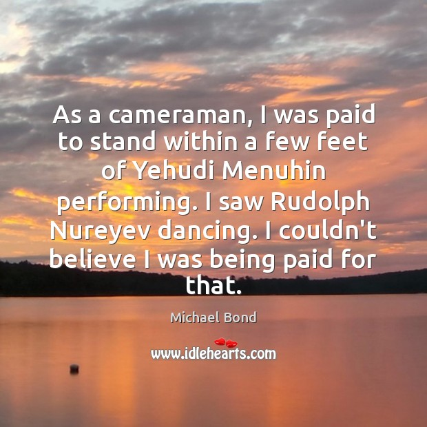 As a cameraman, I was paid to stand within a few feet Image