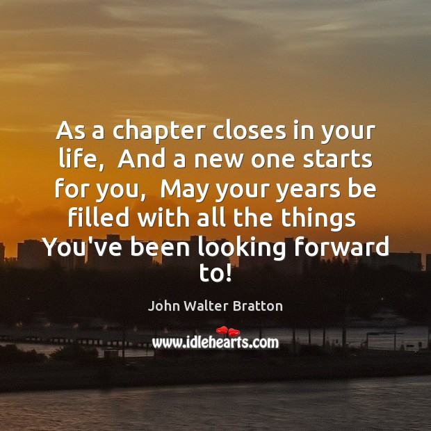 As a chapter closes in your life,  And a new one starts John Walter Bratton Picture Quote