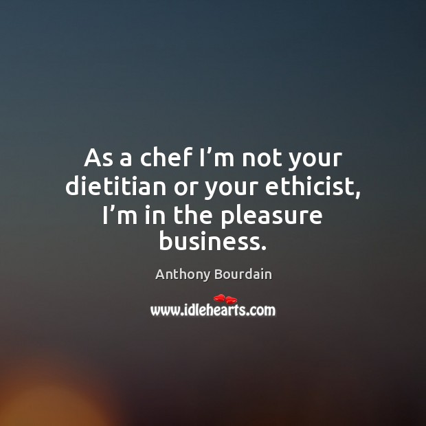 As a chef I'm not your dietitian or your ethicist, I'm in the pleasure business. Image