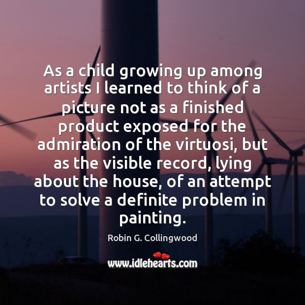 As a child growing up among artists I learned to think of Robin G. Collingwood Picture Quote
