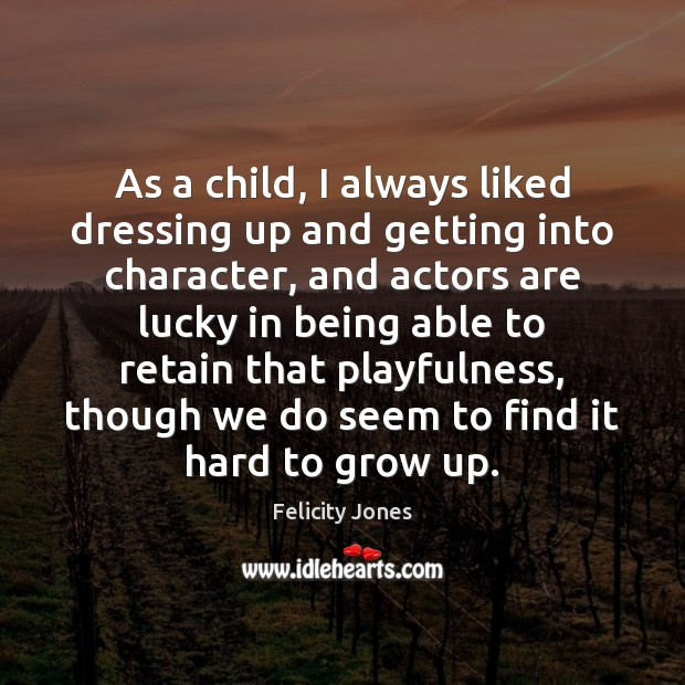 As a child, I always liked dressing up and getting into character, Felicity Jones Picture Quote