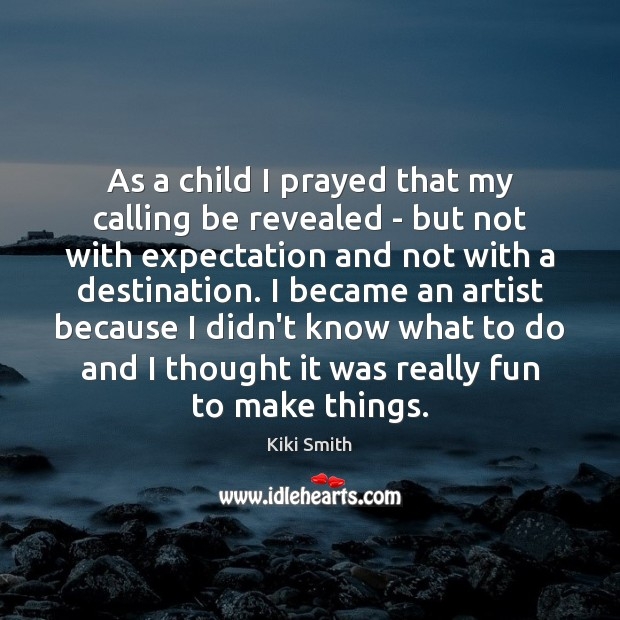As a child I prayed that my calling be revealed – but Kiki Smith Picture Quote