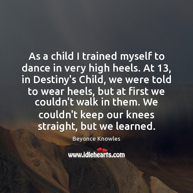 As a child I trained myself to dance in very high heels. Beyonce Knowles Picture Quote