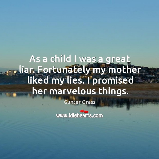 As a child I was a great liar. Fortunately my mother liked my lies. I promised her marvelous things. Gunter Grass Picture Quote