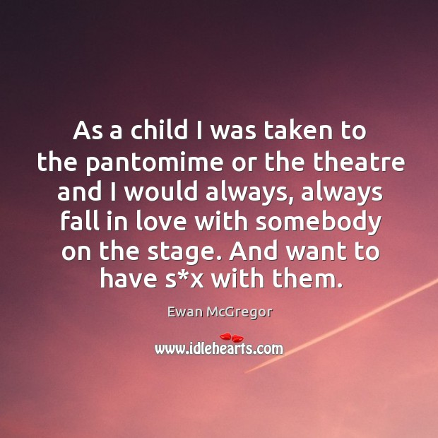 As a child I was taken to the pantomime or the theatre and I would always Image