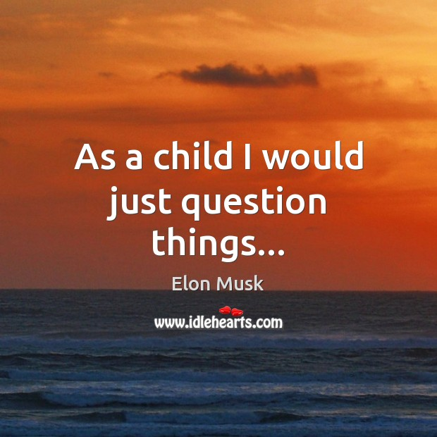 As a child I would just question things… Elon Musk Picture Quote