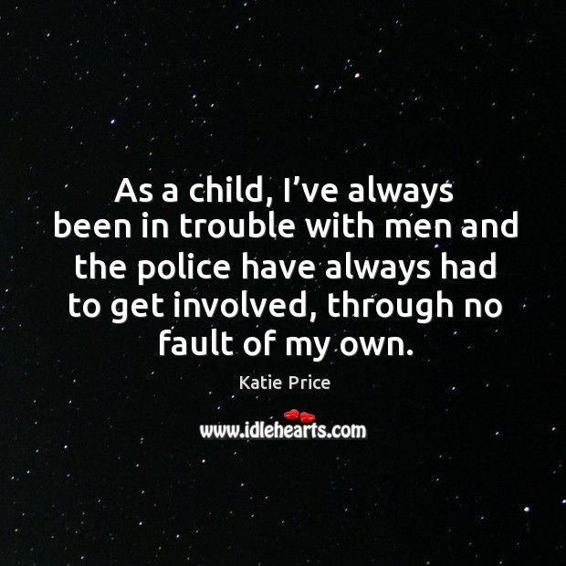 As a child, I've always been in trouble with men and the police have always had to get involved, through no fault of my own. Katie Price Picture Quote
