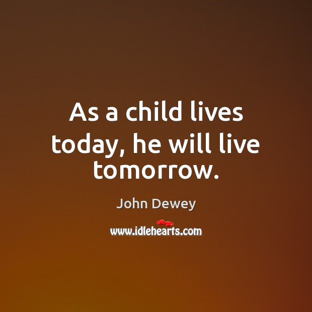 As a child lives today, he will live tomorrow. John Dewey Picture Quote