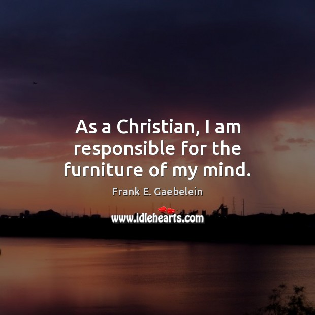 As a Christian, I am responsible for the furniture of my mind. Image