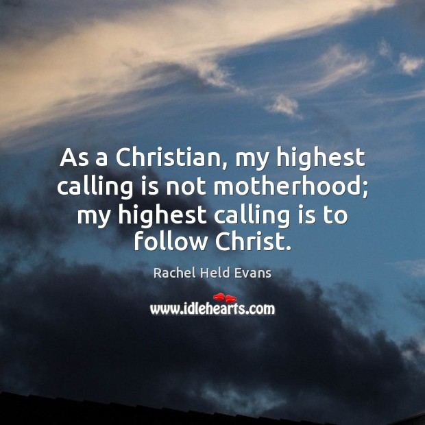 As a Christian, my highest calling is not motherhood; my highest calling Rachel Held Evans Picture Quote