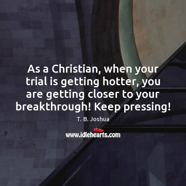 As a Christian, when your trial is getting hotter, you are getting T. B. Joshua Picture Quote