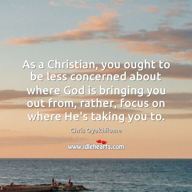 As a Christian, you ought to be less concerned about where God Chris Oyakhilome Picture Quote