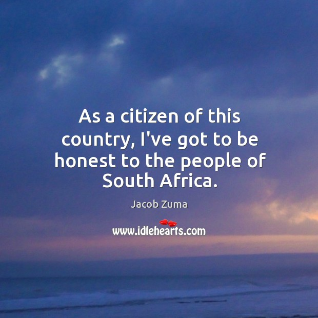 As a citizen of this country, I've got to be honest to the people of South Africa. Jacob Zuma Picture Quote