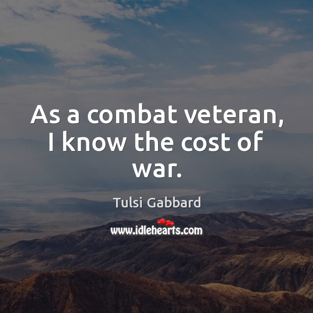 As a combat veteran, I know the cost of war. Tulsi Gabbard Picture Quote