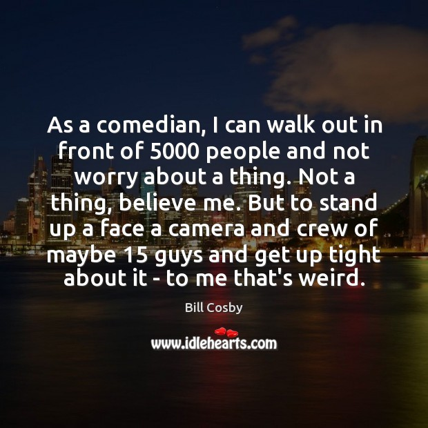 As a comedian, I can walk out in front of 5000 people and Bill Cosby Picture Quote