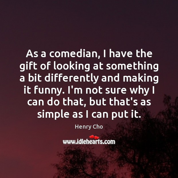 As a comedian, I have the gift of looking at something a Image