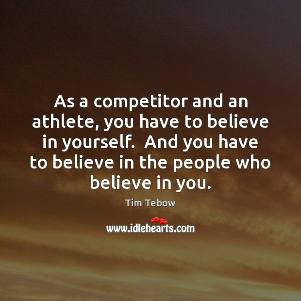 As a competitor and an athlete, you have to believe in yourself. Tim Tebow Picture Quote