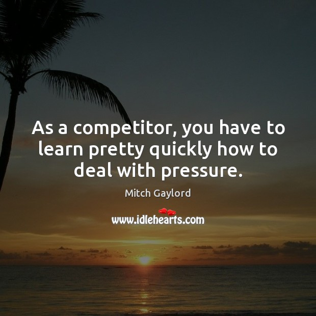 As a competitor, you have to learn pretty quickly how to deal with pressure. Image