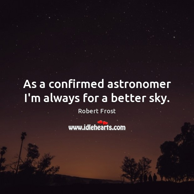 As a confirmed astronomer I'm always for a better sky. Image
