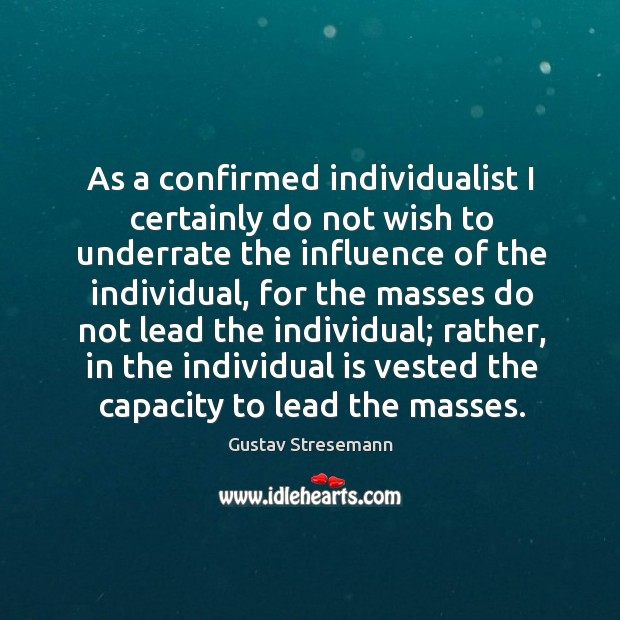 As a confirmed individualist I certainly do not wish to underrate the influence of the individual Image
